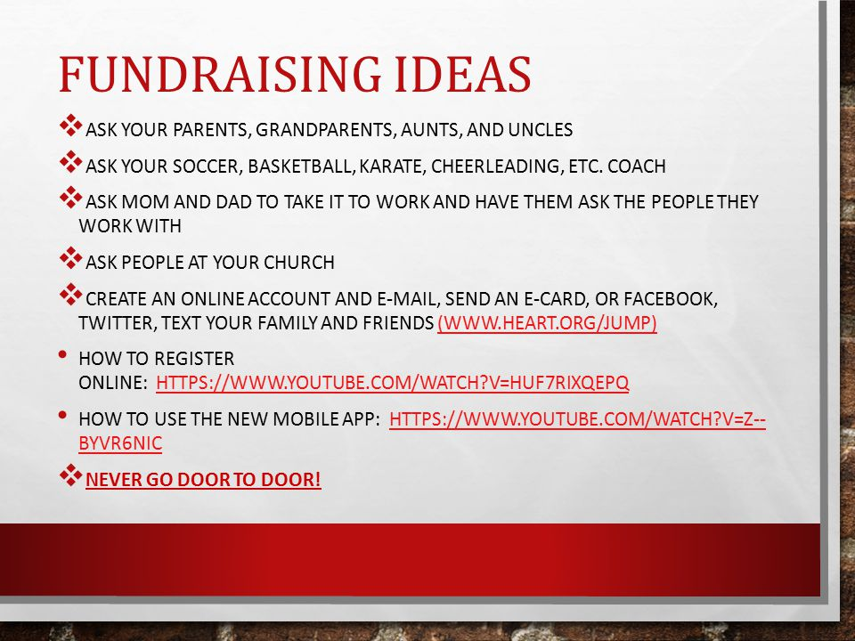 FUNDRAISING IDEAS  ASK YOUR PARENTS, GRANDPARENTS, AUNTS, AND UNCLES  ASK YOUR SOCCER, BASKETBALL, KARATE, CHEERLEADING, ETC.