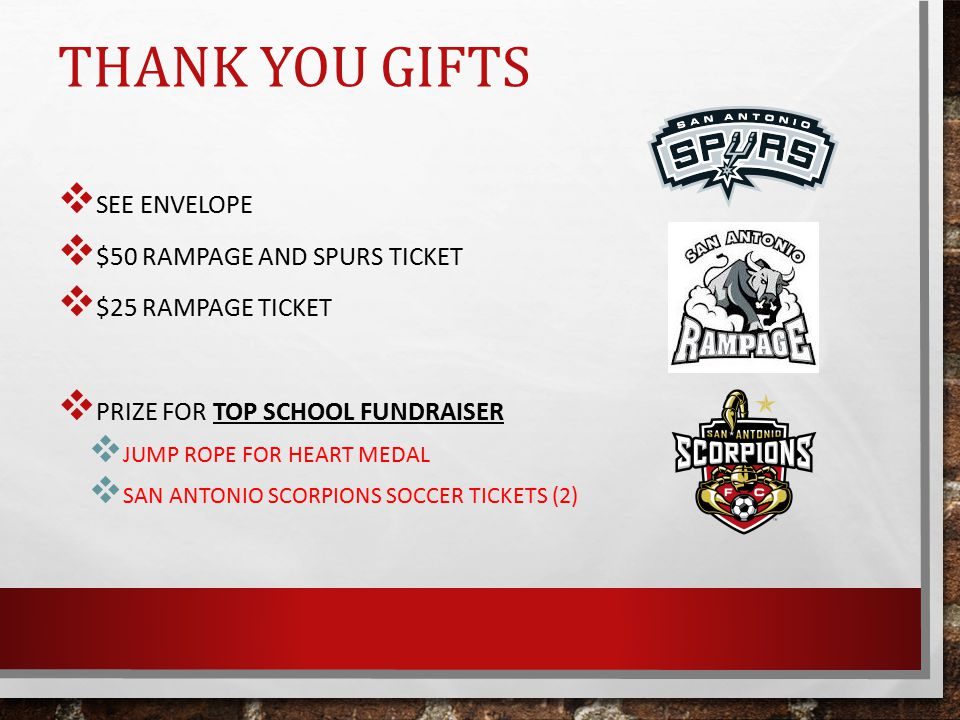 THANK YOU GIFTS  SEE ENVELOPE  $50 RAMPAGE AND SPURS TICKET  $25 RAMPAGE TICKET  PRIZE FOR TOP SCHOOL FUNDRAISER  JUMP ROPE FOR HEART MEDAL  SAN ANTONIO SCORPIONS SOCCER TICKETS (2)