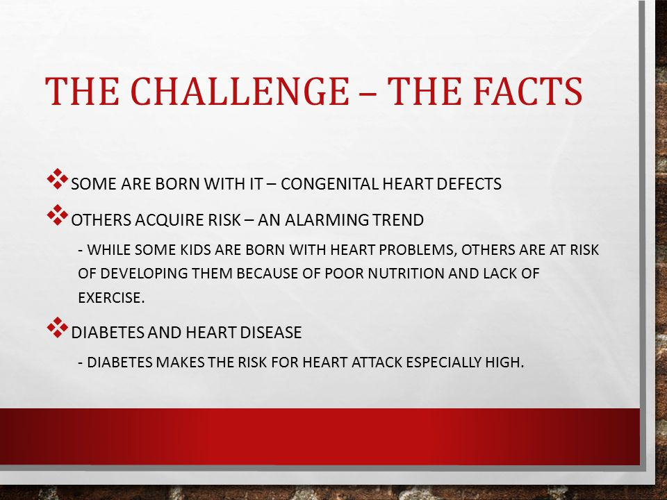 THE CHALLENGE – THE FACTS  SOME ARE BORN WITH IT – CONGENITAL HEART DEFECTS  OTHERS ACQUIRE RISK – AN ALARMING TREND - WHILE SOME KIDS ARE BORN WITH HEART PROBLEMS, OTHERS ARE AT RISK OF DEVELOPING THEM BECAUSE OF POOR NUTRITION AND LACK OF EXERCISE.