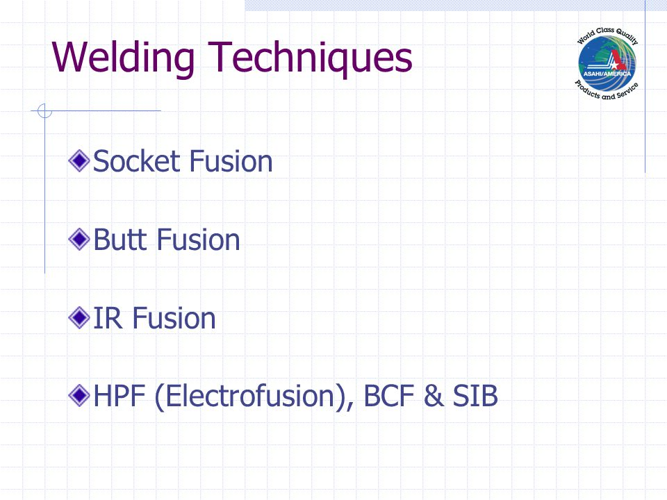 Welding Techniques Socket Fusion Butt Fusion IR Fusion HPF (Electrofusion), BCF & SIB