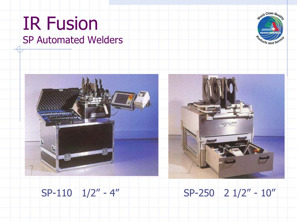 IR Fusion SP Automated Welders F Automated Fusion Process F Touch Screen Operation F Controls and Monitors: F Welding Parameters F Heating F Joining Force and Time F Computer Memory F Engineered for PureBond®