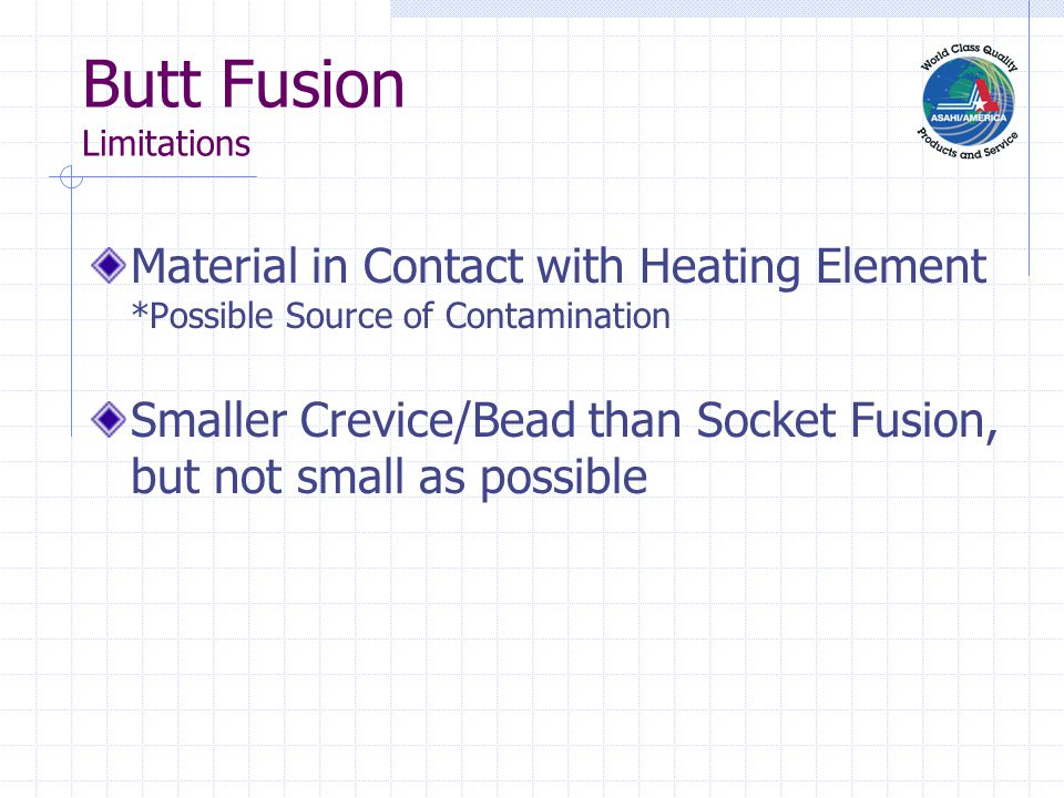 Butt Fusion Limitations Material in Contact with Heating Element *Possible Source of Contamination Smaller Crevice/Bead than Socket Fusion, but not small as possible