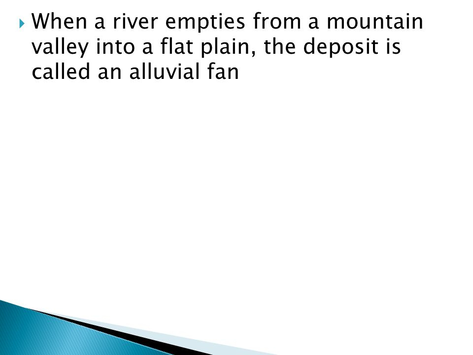 When a river empties from a mountain valley into a flat plain, the deposit is called an alluvial fan