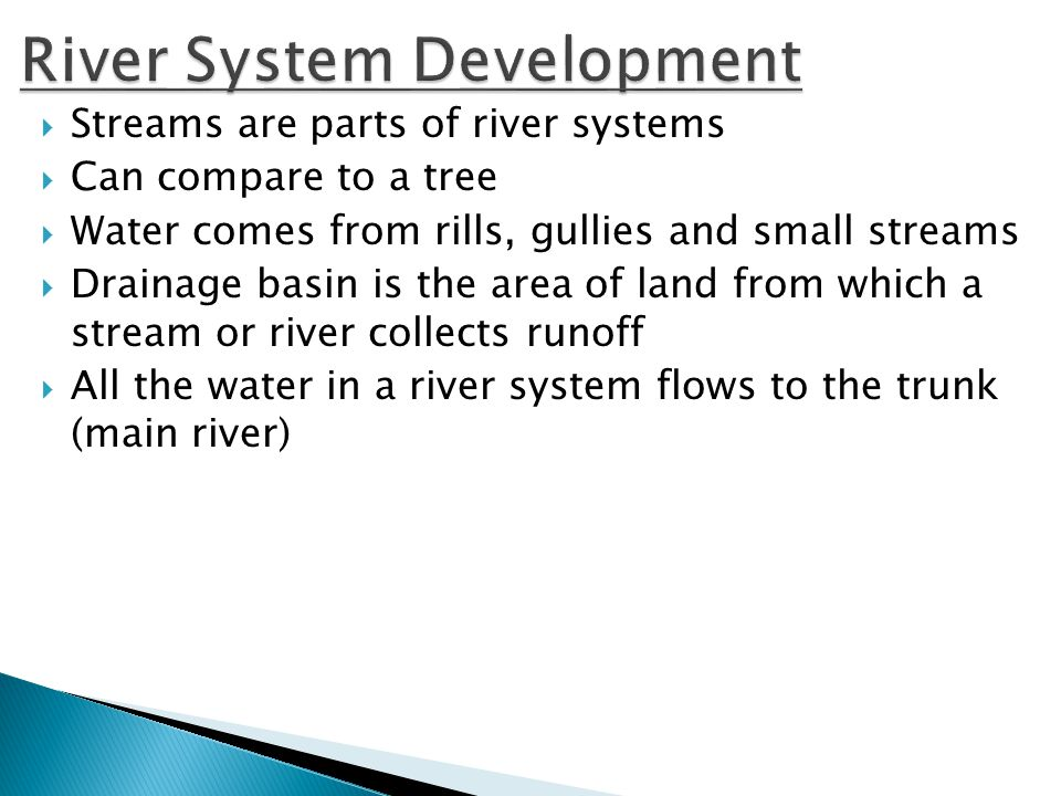  Streams are parts of river systems  Can compare to a tree  Water comes from rills, gullies and small streams  Drainage basin is the area of land from which a stream or river collects runoff  All the water in a river system flows to the trunk (main river)