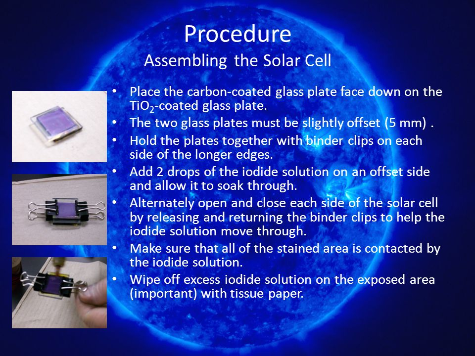 Procedure Assembling the Solar Cell Place the carbon-coated glass plate face down on the TiO 2 -coated glass plate. The two glass plates must be sligh