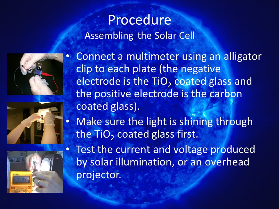 Procedure Assembling the Solar Cell Connect a multimeter using an alligator clip to each plate (the negative electrode is the TiO 2 coated glass and the positive electrode is the carbon coated glass).