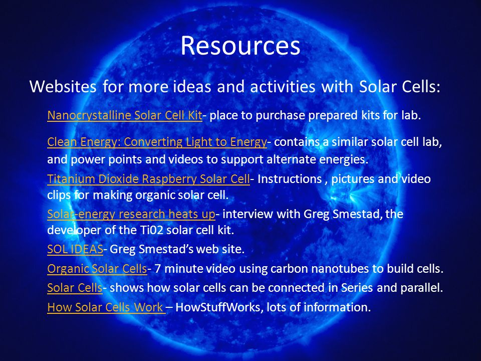 Resources Websites for more ideas and activities with Solar Cells: Nanocrystalline Solar Cell Kit- place to purchase prepared kits for lab. Nanocrysta