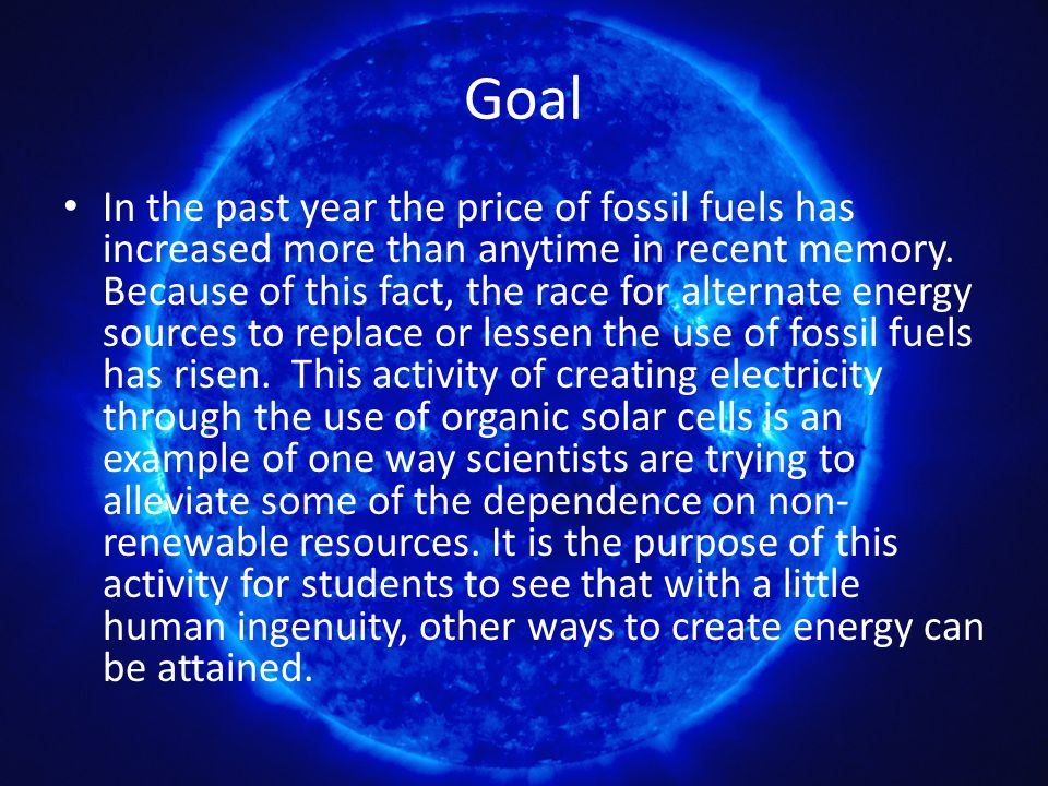 Goal In the past year the price of fossil fuels has increased more than anytime in recent memory. Because of this fact, the race for alternate energy