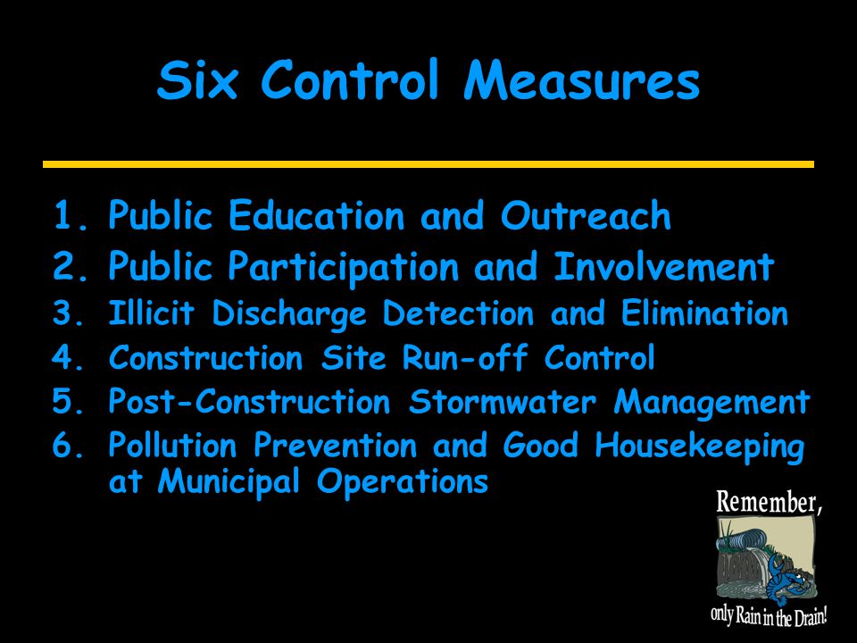 Six Control Measures 1.Public Education and Outreach 2.Public Participation and Involvement 3.Illicit Discharge Detection and Elimination 4.Construction Site Run-off Control 5.Post-Construction Stormwater Management 6.Pollution Prevention and Good Housekeeping at Municipal Operations
