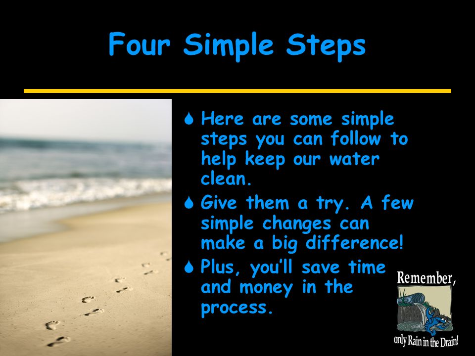 Four Simple Steps  Here are some simple steps you can follow to help keep our water clean.