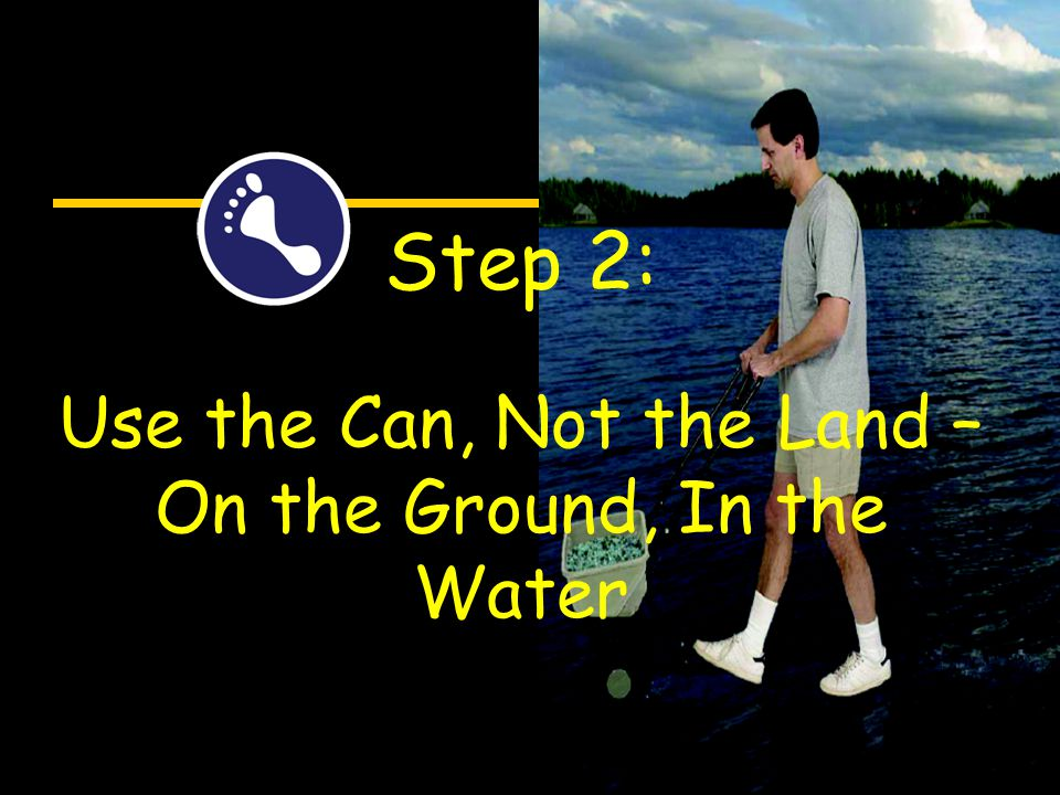 Step 2: Use the Can, Not the Land – On the Ground, In the Water