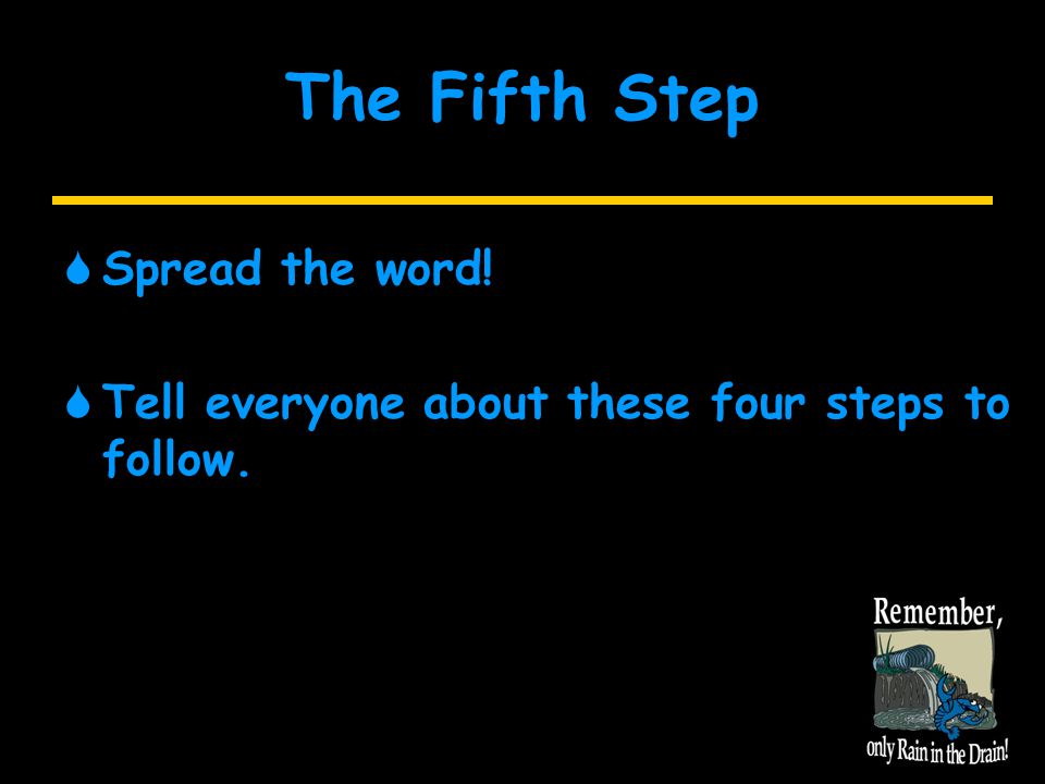 The Fifth Step  Spread the word!  Tell everyone about these four steps to follow.