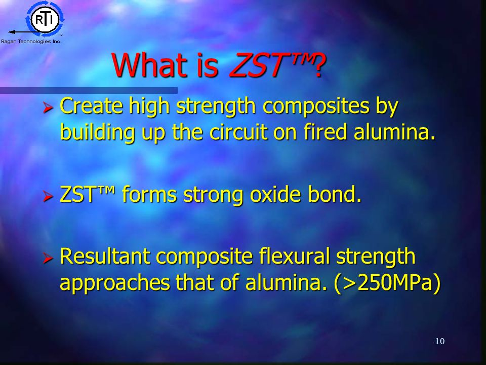 10 What is ZST™.  Create high strength composites by building up the circuit on fired alumina.