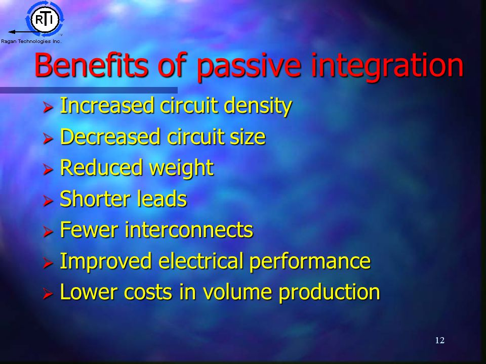 12 Benefits of passive integration  Increased circuit density  Decreased circuit size  Reduced weight  Shorter leads  Fewer interconnects  Improved electrical performance  Lower costs in volume production