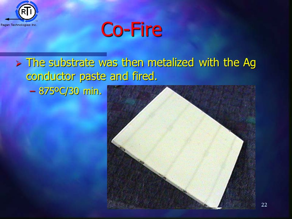 22 Co-Fire  The substrate was then metalized with the Ag conductor paste and fired. –875ºC/30 min.