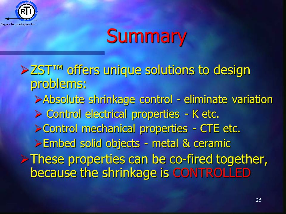 25 Summary  ZST™ offers unique solutions to design problems:  Absolute shrinkage control - eliminate variation  Control electrical properties - K etc.