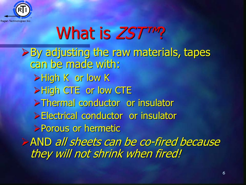 6 What is ZST™?  By adjusting the raw materials, tapes can be made with:  High K or low K  High CTE or low CTE  Thermal conductor or insulator  E