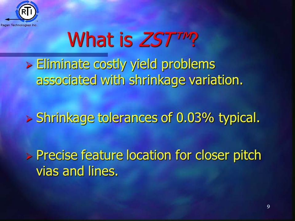 9 What is ZST™.  Eliminate costly yield problems associated with shrinkage variation.