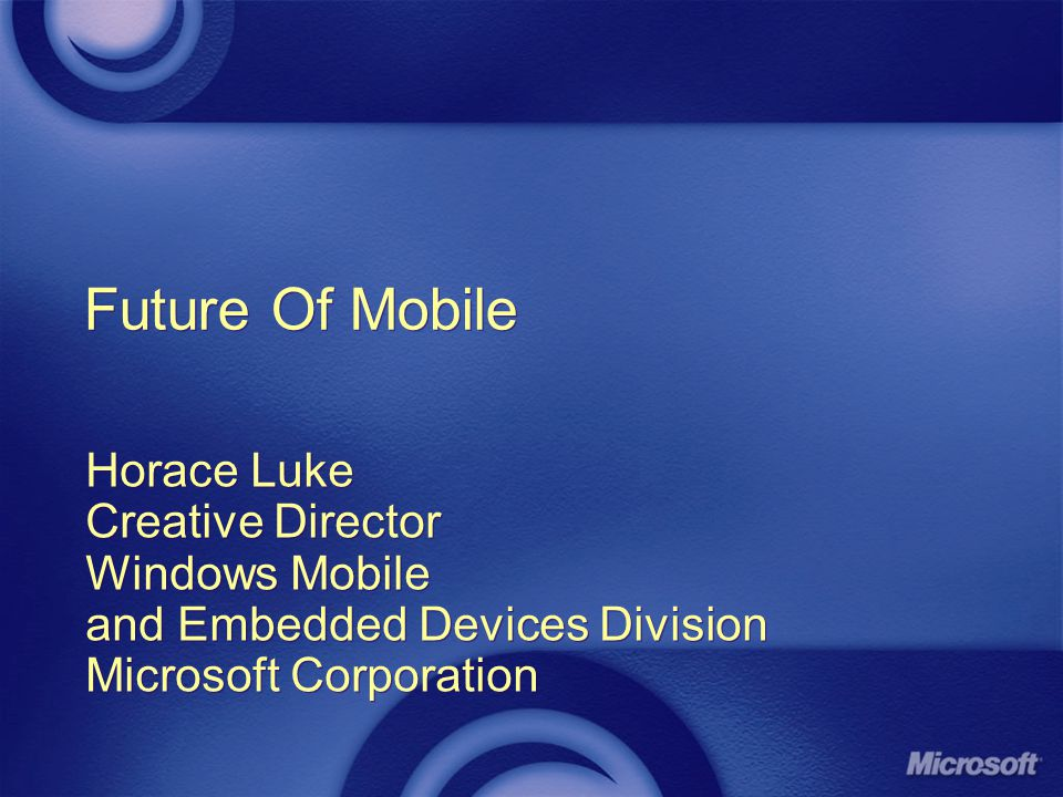 Future Of Mobile Horace Luke Creative Director Windows Mobile and Embedded Devices Division Microsoft Corporation Horace Luke Creative Director Windows Mobile and Embedded Devices Division Microsoft Corporation