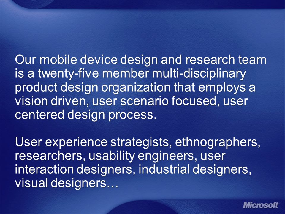 Our mobile device design and research team is a twenty-five member multi-disciplinary product design organization that employs a vision driven, user scenario focused, user centered design process.