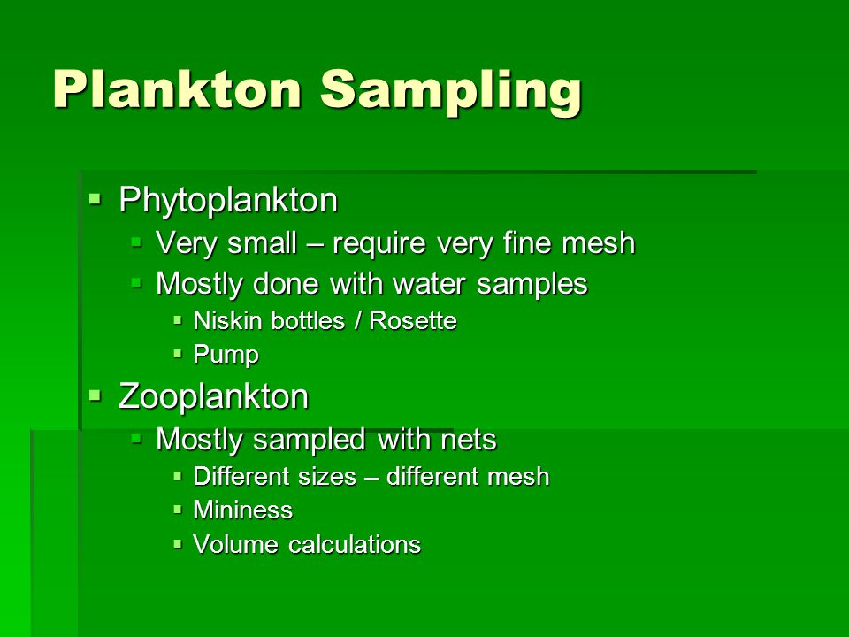 Plankton Sampling  Phytoplankton  Very small – require very fine mesh  Mostly done with water samples  Niskin bottles / Rosette  Pump  Zooplankton  Mostly sampled with nets  Different sizes – different mesh  Mininess  Volume calculations
