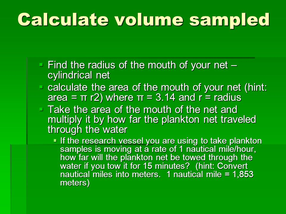 Calculate volume sampled  Find the radius of the mouth of your net – cylindrical net  calculate the area of the mouth of your net (hint: area = π r2) where π = 3.14 and r = radius  Take the area of the mouth of the net and multiply it by how far the plankton net traveled through the water  If the research vessel you are using to take plankton samples is moving at a rate of 1 nautical mile/hour, how far will the plankton net be towed through the water if you tow it for 15 minutes.