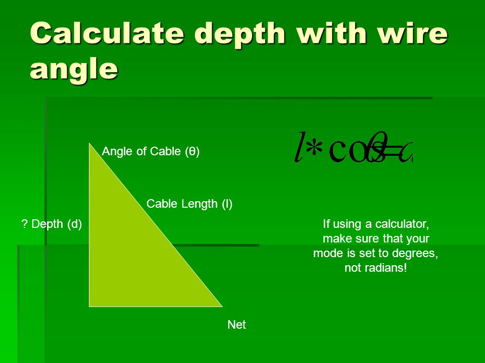 Calculate depth with wire angle Net Cable Length (l) Angle of Cable (θ) ? Depth (d)If using a calculator, make sure that your mode is set to degrees,
