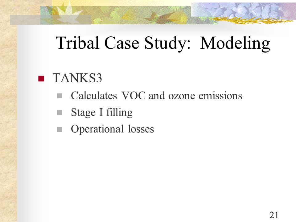 21 Tribal Case Study: Modeling TANKS3 Calculates VOC and ozone emissions Stage I filling Operational losses