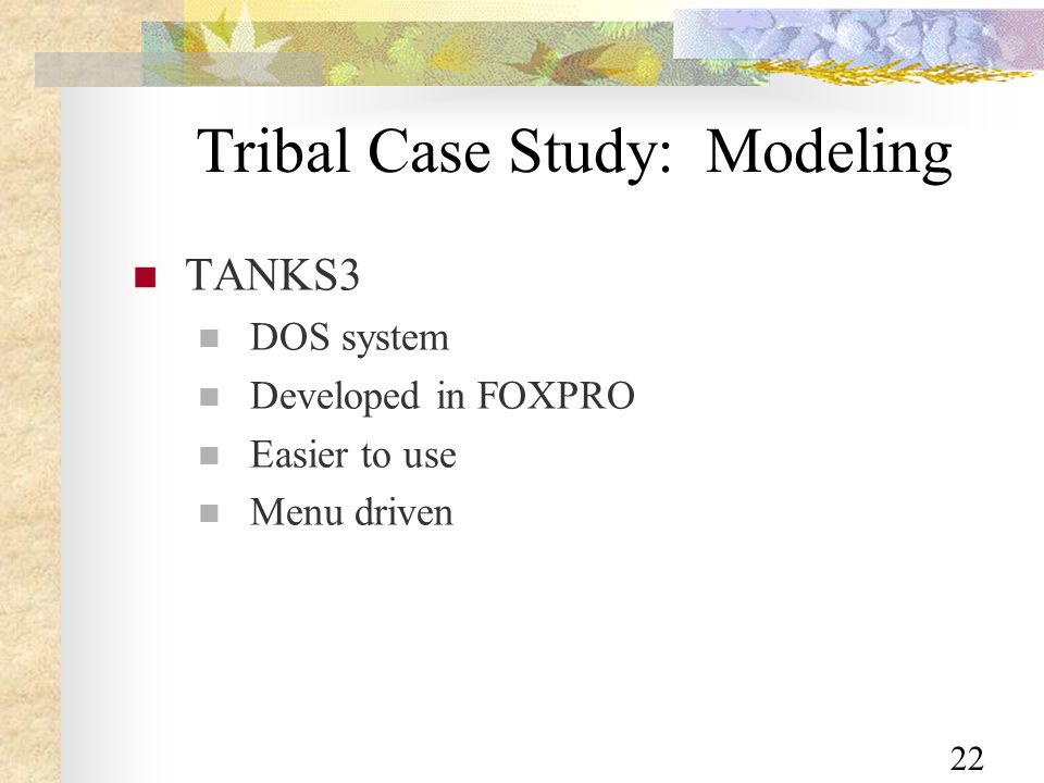 22 Tribal Case Study: Modeling TANKS3 DOS system Developed in FOXPRO Easier to use Menu driven