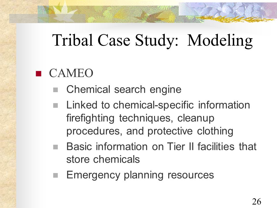26 Tribal Case Study: Modeling CAMEO Chemical search engine Linked to chemical-specific information firefighting techniques, cleanup procedures, and protective clothing Basic information on Tier II facilities that store chemicals Emergency planning resources