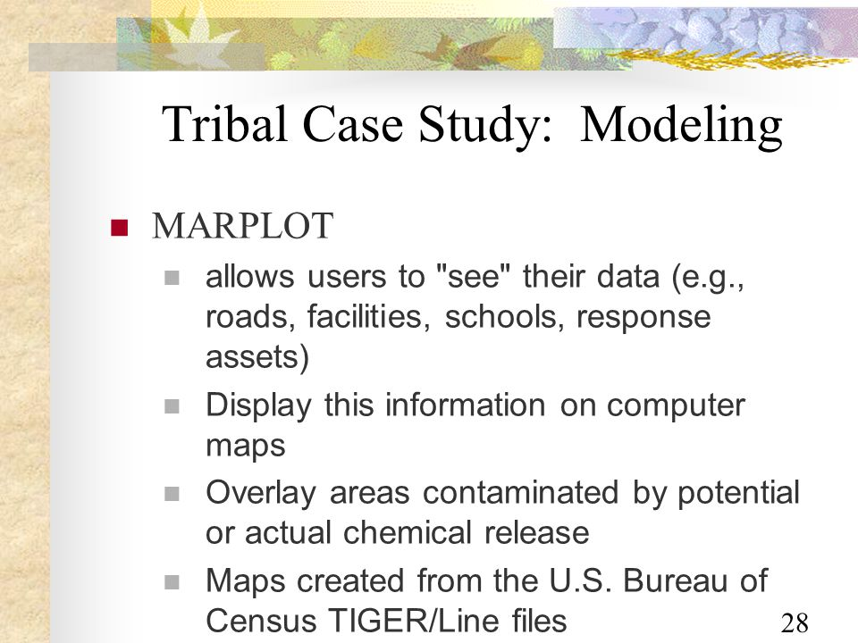 28 Tribal Case Study: Modeling MARPLOT allows users to see their data (e.g., roads, facilities, schools, response assets) Display this information on computer maps Overlay areas contaminated by potential or actual chemical release Maps created from the U.S.