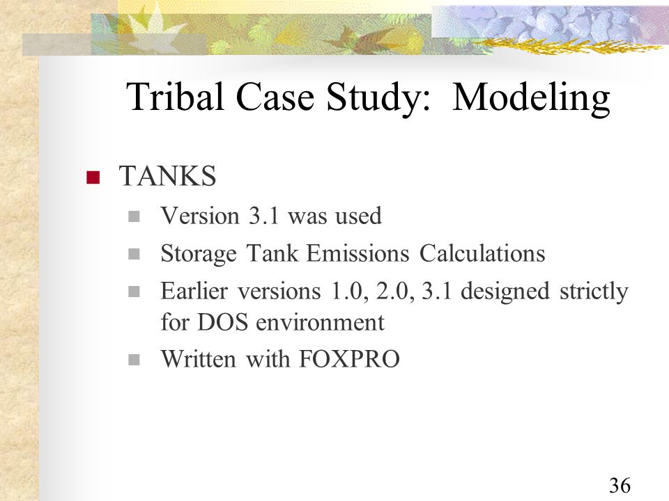 36 Tribal Case Study: Modeling TANKS Version 3.1 was used Storage Tank Emissions Calculations Earlier versions 1.0, 2.0, 3.1 designed strictly for DOS environment Written with FOXPRO