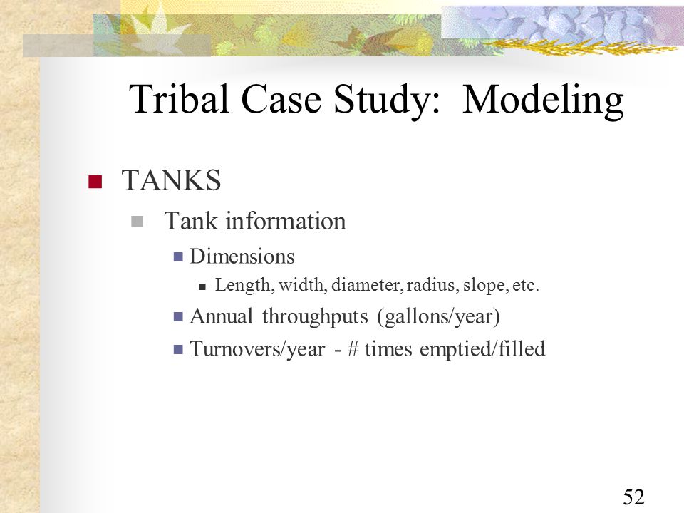 52 Tribal Case Study: Modeling TANKS Tank information Dimensions Length, width, diameter, radius, slope, etc.
