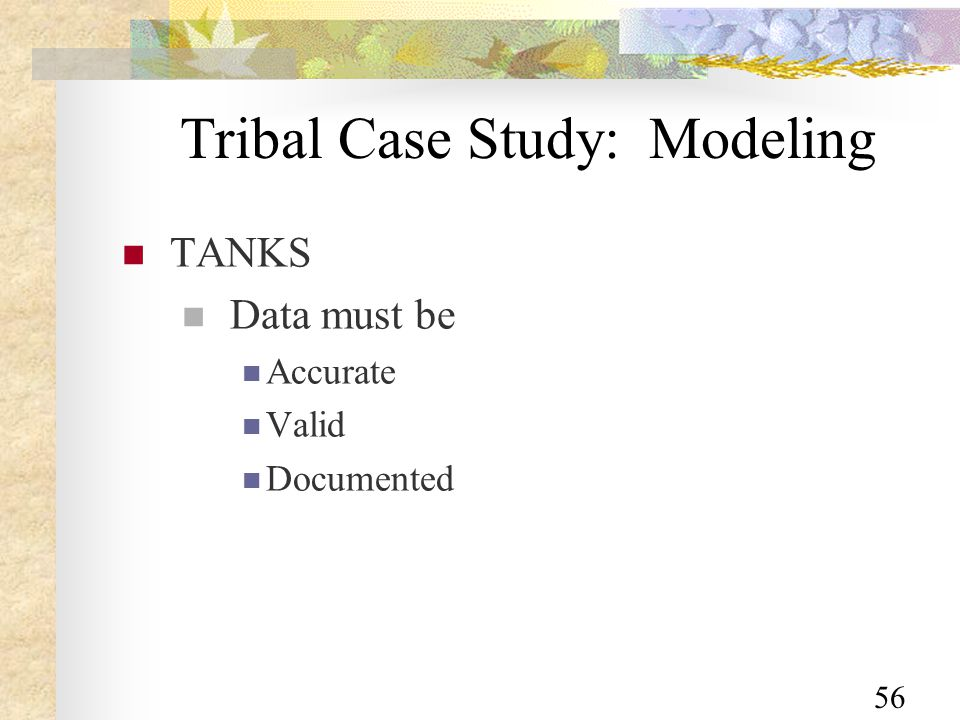 56 Tribal Case Study: Modeling TANKS Data must be Accurate Valid Documented