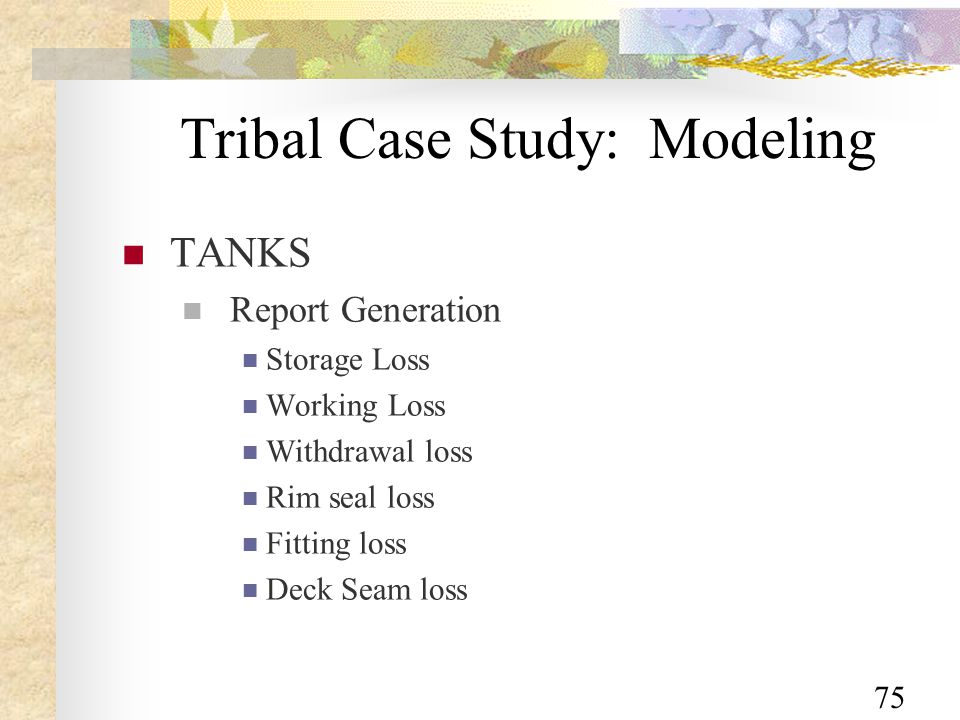 75 Tribal Case Study: Modeling TANKS Report Generation Storage Loss Working Loss Withdrawal loss Rim seal loss Fitting loss Deck Seam loss