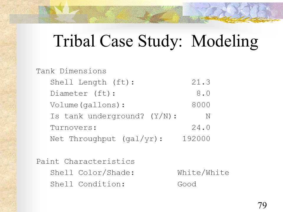 79 Tribal Case Study: Modeling Tank Dimensions Shell Length (ft): 21.3 Diameter (ft): 8.0 Volume(gallons): 8000 Is tank underground.
