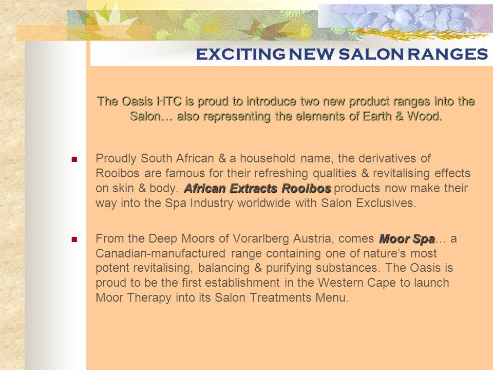 EXCITING NEW SALON RANGES African Extracts Rooibos Proudly South African & a household name, the derivatives of Rooibos are famous for their refreshing qualities & revitalising effects on skin & body.
