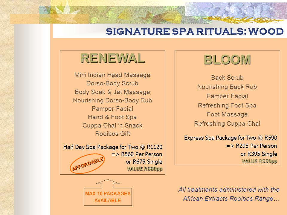SIGNATURE SPA RITUALS: EARTH OPULENCE ULTIMATE SPA PACKAGE Totally Zen Hair Treatment Houris Facial Treatment Chi Bliss Body Treatment Cuppa Chai 'n Snack Moor Spa Gift Half Day Spa Package for Two @ R2000 -> R1000 Per Person or R1295 Single VALUE R1650pp EARTH PARTY Back Brushing Back Pack Soothing Back Rub Basic Facial Foot Spa Cuppa Chai 'n Snack Spa Party for Four @ R1760 -> R440 Per Person VALUE R550pp EXECUTIVE SPA Dorse-Body Brushing Dorso-Body Pack Dorso-Body Rub Express Facial Foot Spa Refreshing Cuppa Chai Express Spa Package for Two @ R740 -> R370 Per Person or R460 Single VALUE R690pp All treatments administered with the Moor Spa Range… TOTALLY ZEN Head-Neck-Shoulder Massage Hair & Scalp Mask Shampoo & Condition Blowdrying (Optional) 60-90min Head Treat @ R275-395 VALUE R450 HOURIS Ultra Deep Cleanse Facial Polish Mud Mask Nourishing Massage 60minute Moor Facial @ R275 CHI BLISS Body Brushing Mud Mask Moor Soak & Jet Massage Nourishing Body Massage 120minute Body Spa @ R495 VALUE R550 VORTEX Back Scrub Mud Mask Deep Tissue Massage Nourishing Skin Balm 60minute Back Spa @ R275 UNIQUE