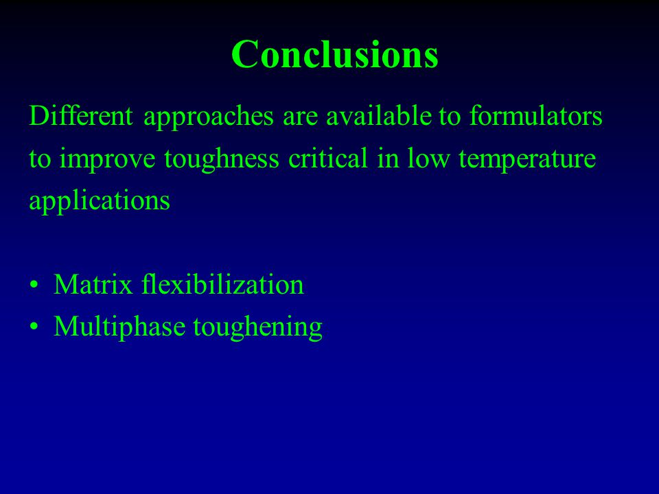 Conclusions Different approaches are available to formulators to improve toughness critical in low temperature applications Matrix flexibilization Multiphase toughening
