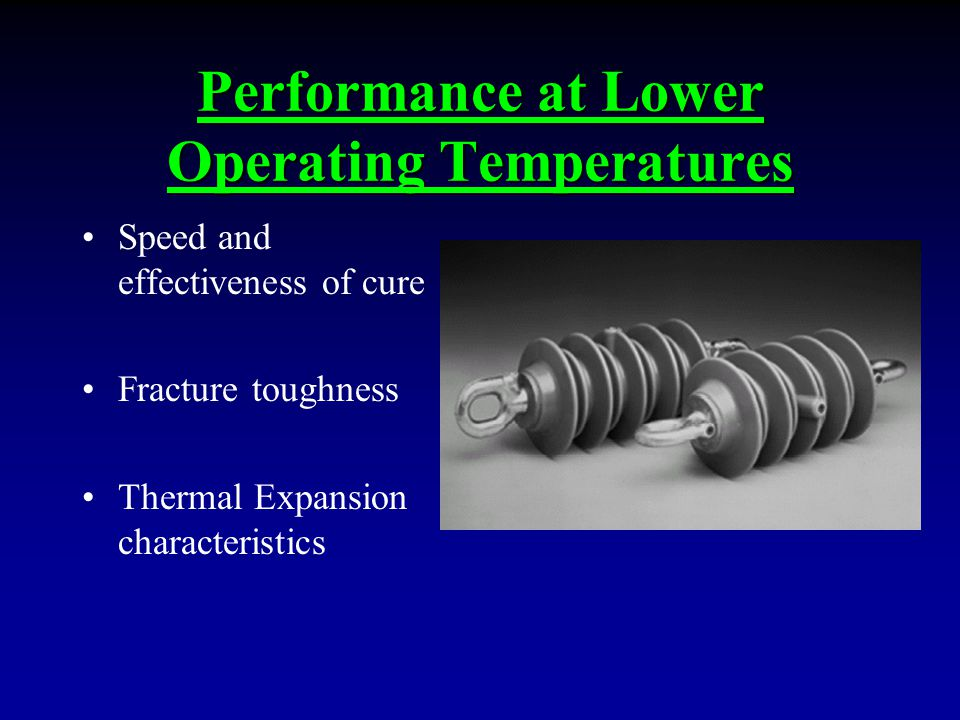 Performance at Lower Operating Temperatures Speed and effectiveness of cure Fracture toughness Thermal Expansion characteristics