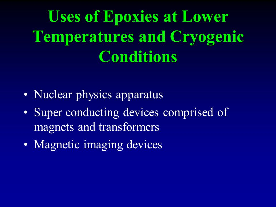 Uses of Epoxies at Lower Temperatures and Cryogenic Conditions Nuclear physics apparatus Super conducting devices comprised of magnets and transformers Magnetic imaging devices