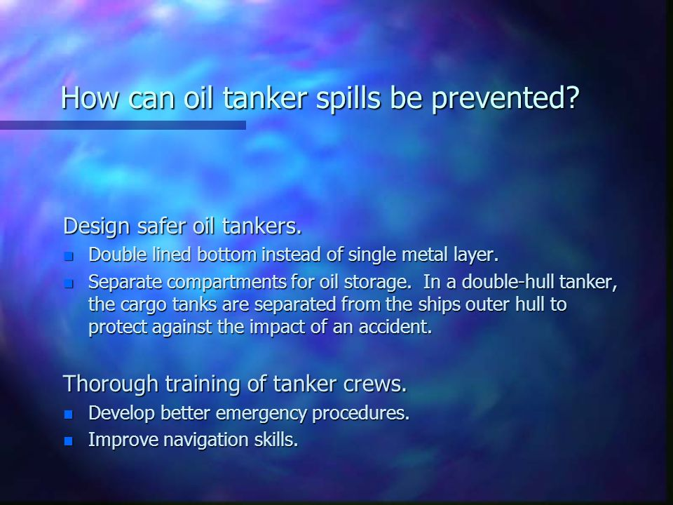 How can oil tanker spills be prevented? Design safer oil tankers. n Double lined bottom instead of single metal layer. n Separate compartments for oil