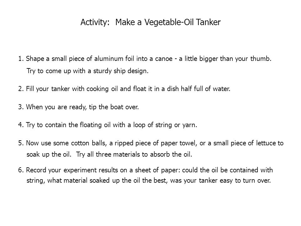 Activity: Make a Vegetable-Oil Tanker 1. Shape a small piece of aluminum foil into a canoe - a little bigger than your thumb. Try to come up with a st