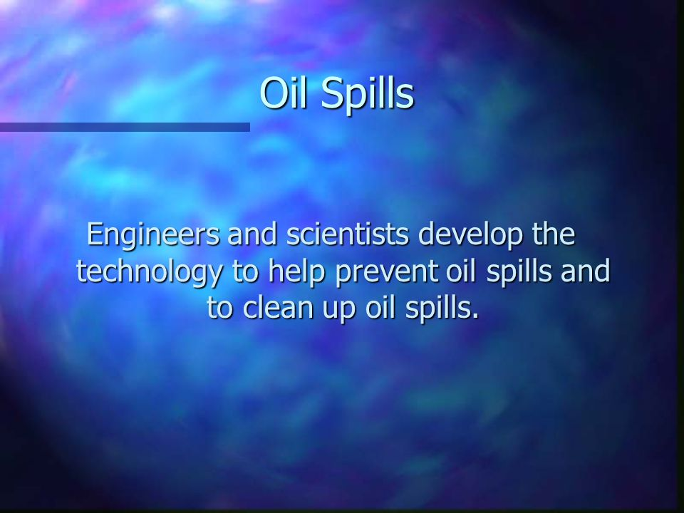Oil Spills Engineers and scientists develop the technology to help prevent oil spills and to clean up oil spills.