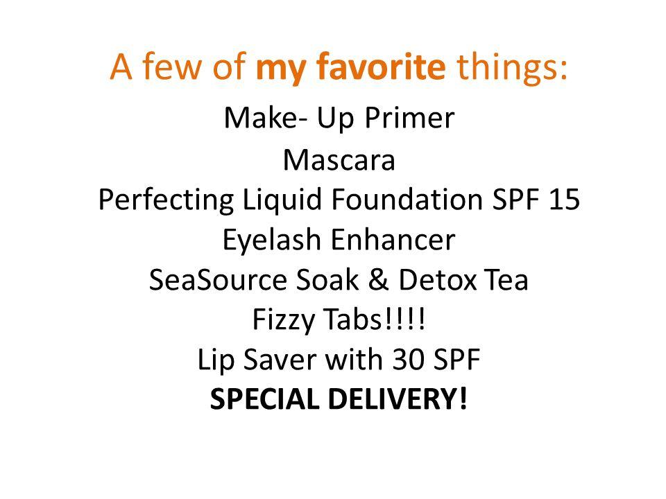 A few of my favorite things: Make- Up Primer Mascara Perfecting Liquid Foundation SPF 15 Eyelash Enhancer SeaSource Soak & Detox Tea Fizzy Tabs!!!.