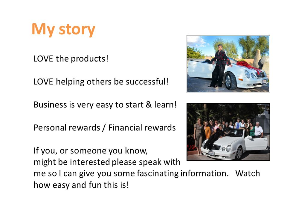 My story LOVE the products! LOVE helping others be successful! Business is very easy to start & learn! Personal rewards / Financial rewards If you, or