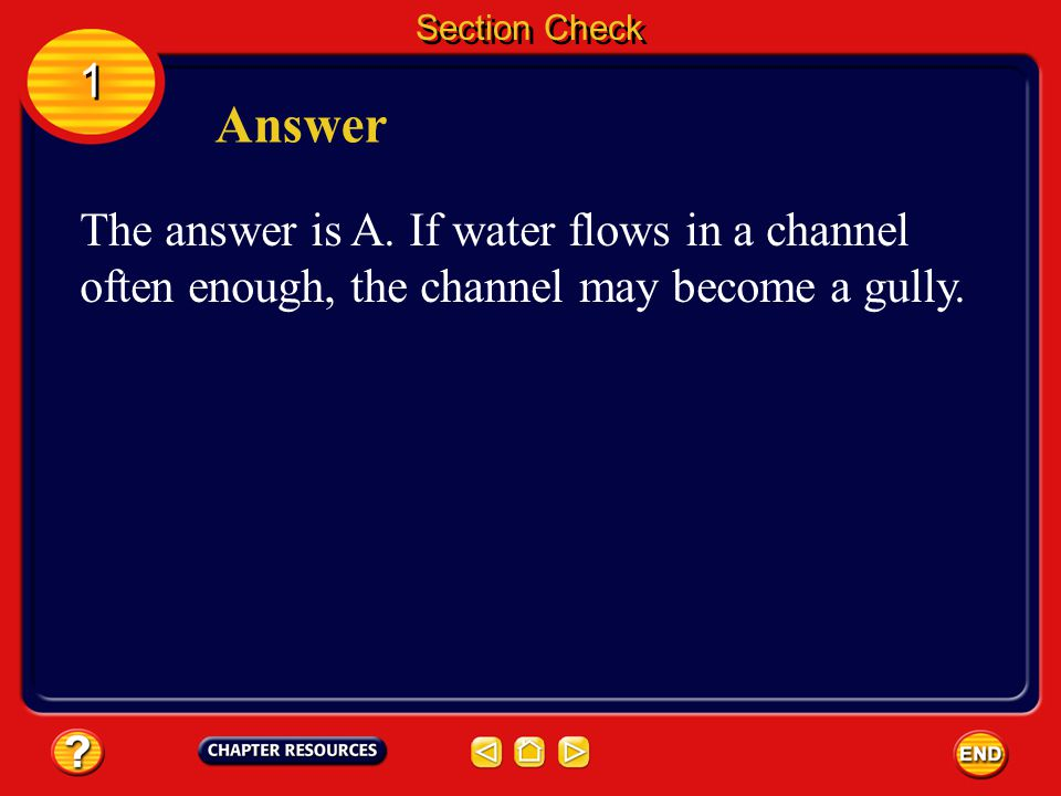 Section Check 1 1 Question 1 A groove on a slope where water has eroded the slope is called a _________. A. channel B. meander C. runoff D. sheet