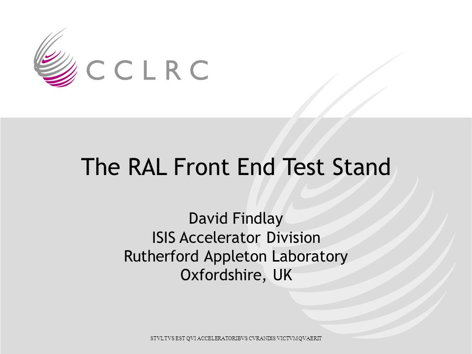 The RAL Front End Test Stand David Findlay ISIS Accelerator Division Rutherford Appleton Laboratory Oxfordshire, UK STVLTVS EST QVI ACCELERATORIBVS CVRANDIS VICTVM QVAERIT