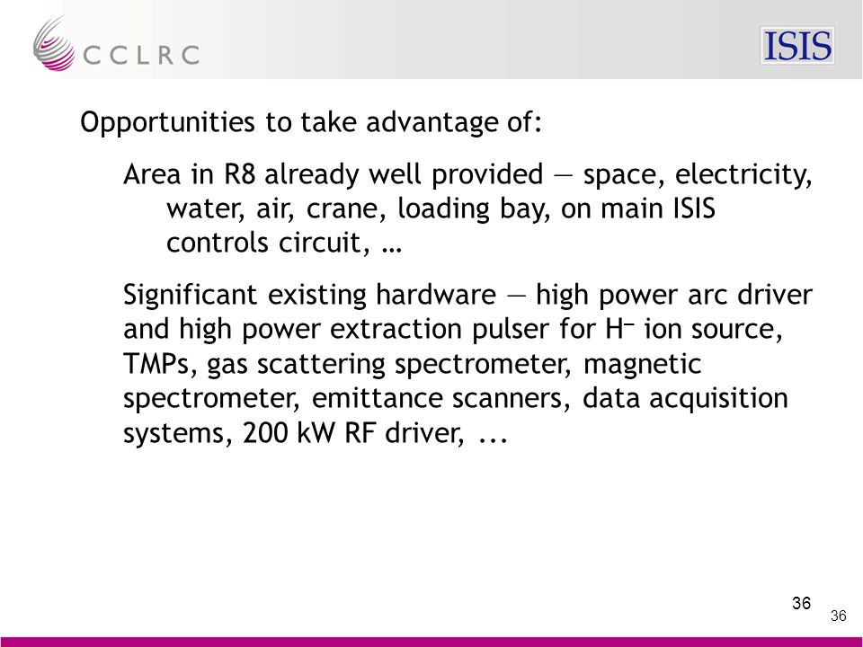 36 Opportunities to take advantage of: Area in R8 already well provided — space, electricity, water, air, crane, loading bay, on main ISIS controls circuit, … Significant existing hardware — high power arc driver and high power extraction pulser for H – ion source, TMPs, gas scattering spectrometer, magnetic spectrometer, emittance scanners, data acquisition systems, 200 kW RF driver,...