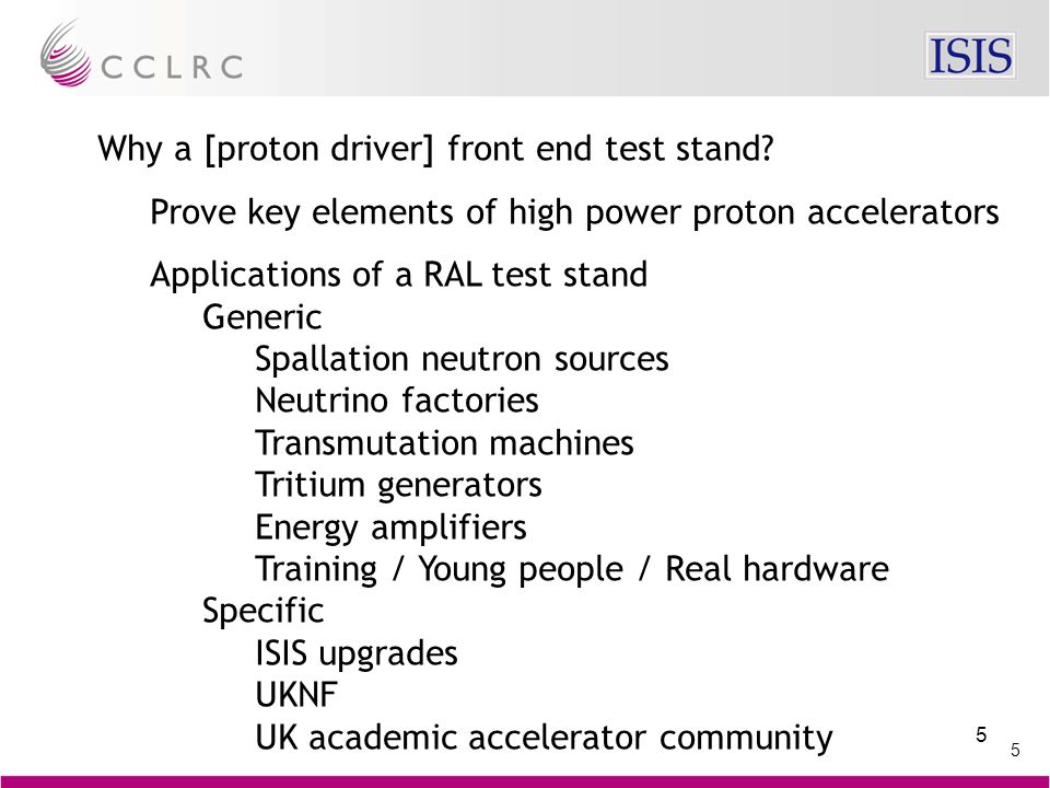 5 5 Why a [proton driver] front end test stand? Prove key elements of high power proton accelerators Applications of a RAL test stand Generic Spallati